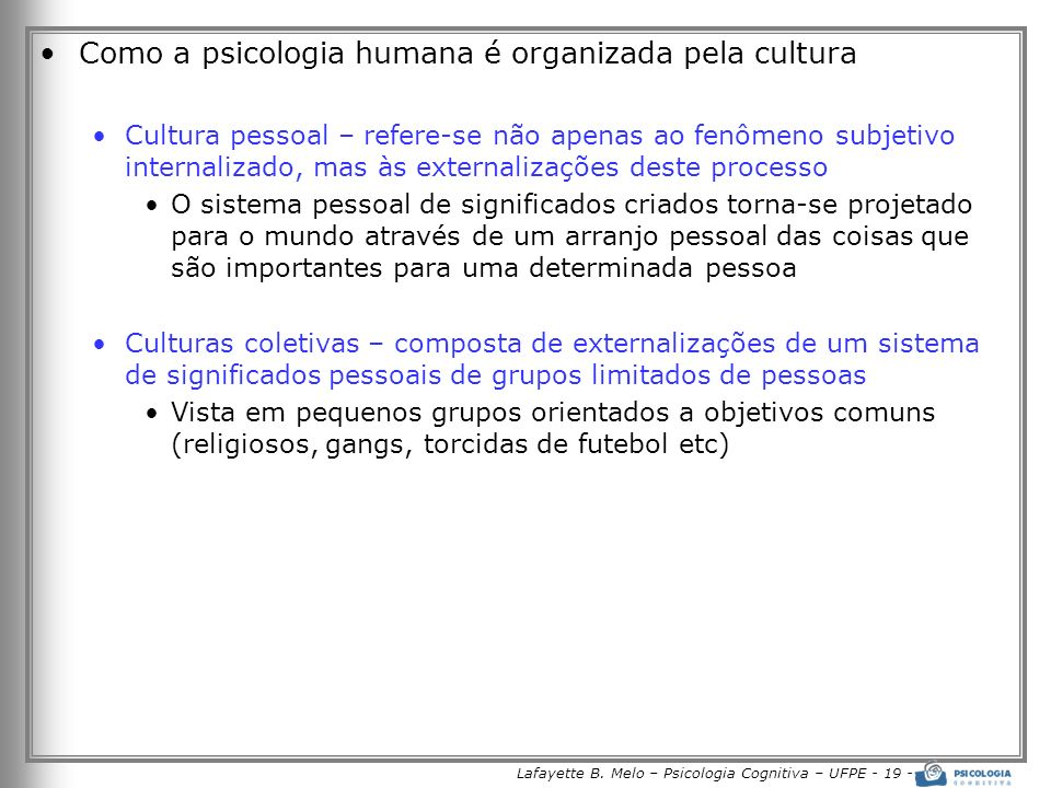 Lafayette B. Melo – Psicologia Cognitiva – UFPE - 19 - Como a psicologia humana é organizada pela cultura Cultura pessoal – refere-se não apenas ao fe
