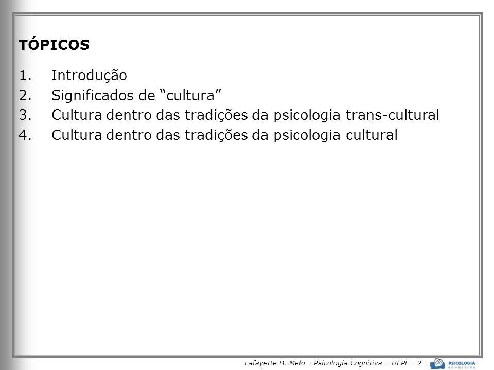 Lafayette B. Melo – Psicologia Cognitiva – UFPE - 2 - TÓPICOS 1.Introdução 2.Significados de cultura 3.Cultura dentro das tradições da psicologia tran