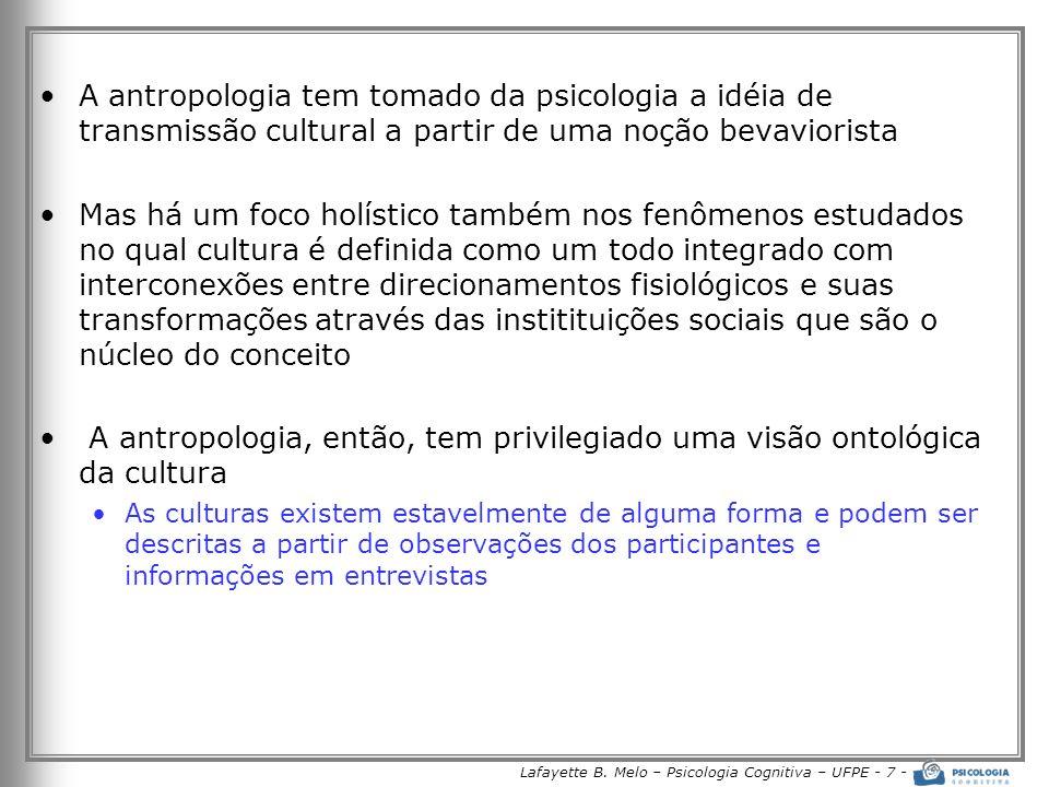 Lafayette B. Melo – Psicologia Cognitiva – UFPE - 7 - A antropologia tem tomado da psicologia a idéia de transmissão cultural a partir de uma noção be