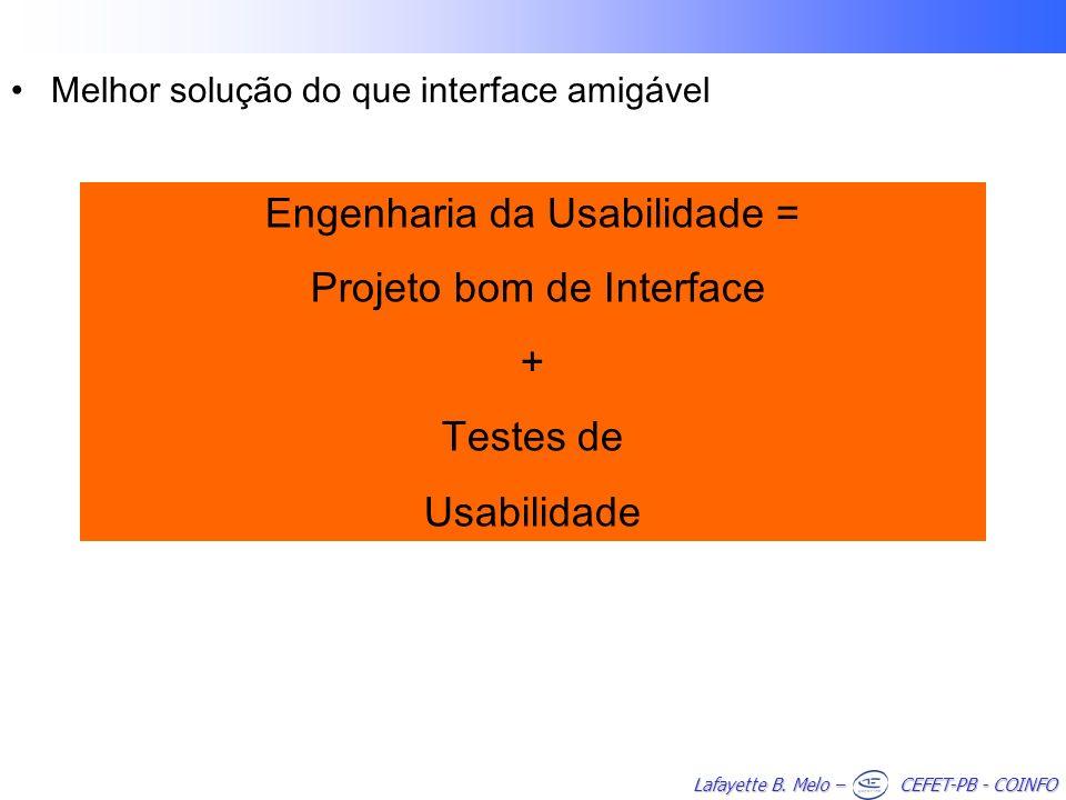 Lafayette B. Melo – CEFET-PB - COINFO Melhor solução do que interface amigável Engenharia da Usabilidade = Projeto bom de Interface + Testes de Usabil