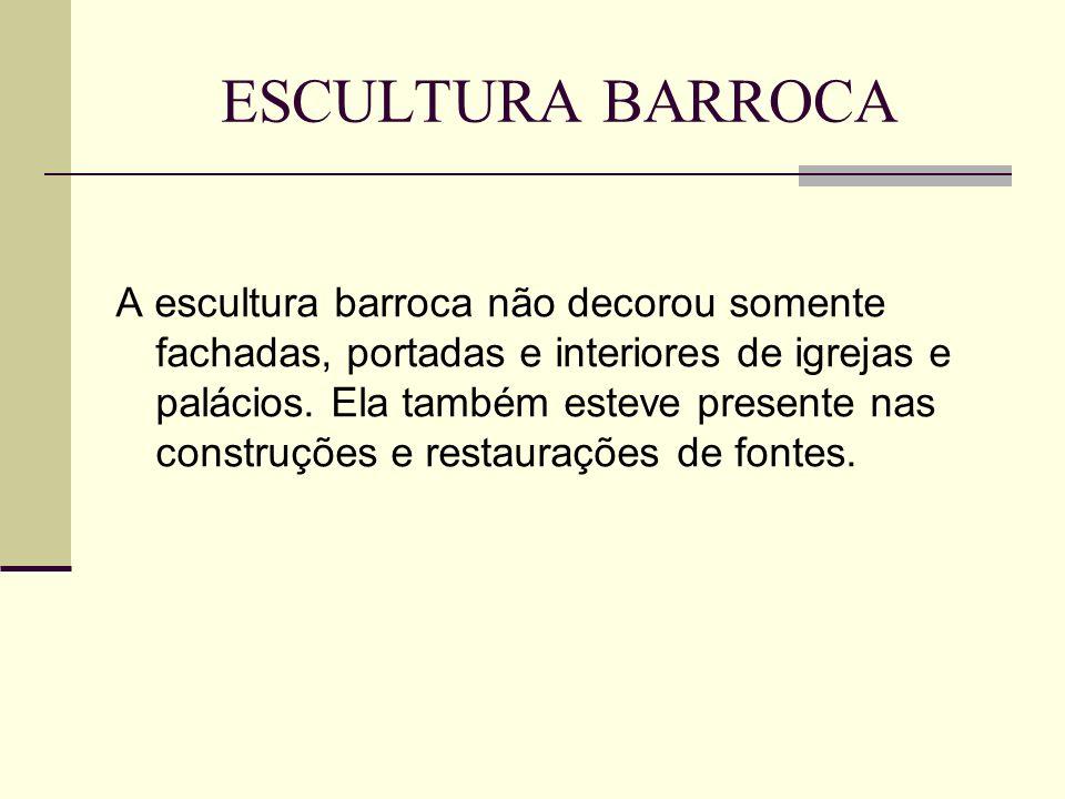 ESCULTURA BARROCA A escultura barroca não decorou somente fachadas, portadas e interiores de igrejas e palácios. Ela também esteve presente nas constr