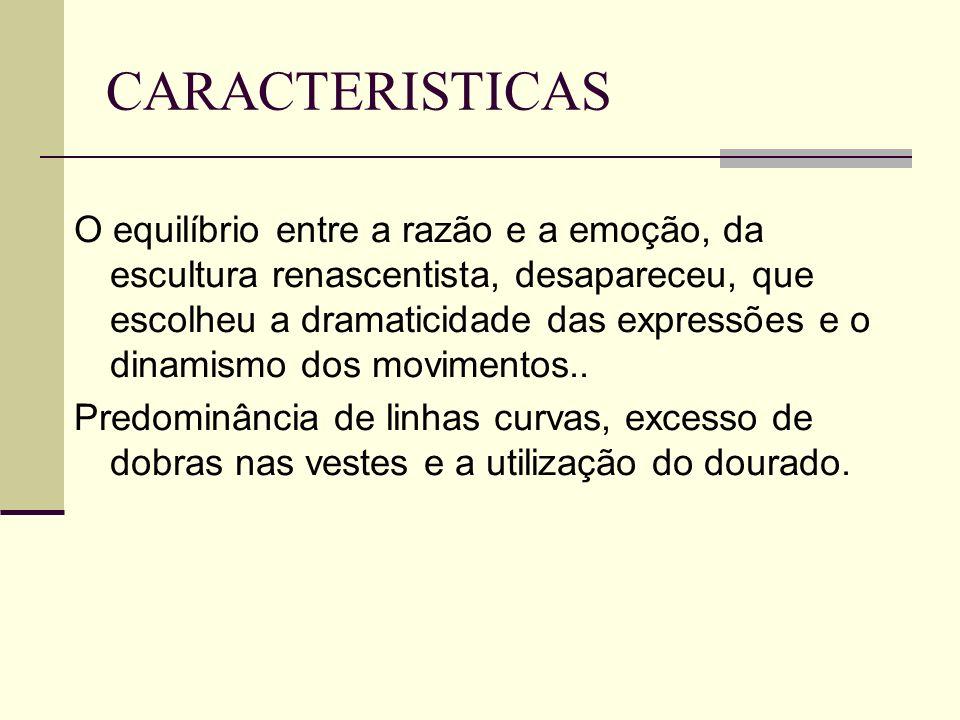 CARACTERISTICAS O equilíbrio entre a razão e a emoção, da escultura renascentista, desapareceu, que escolheu a dramaticidade das expressões e o dinami