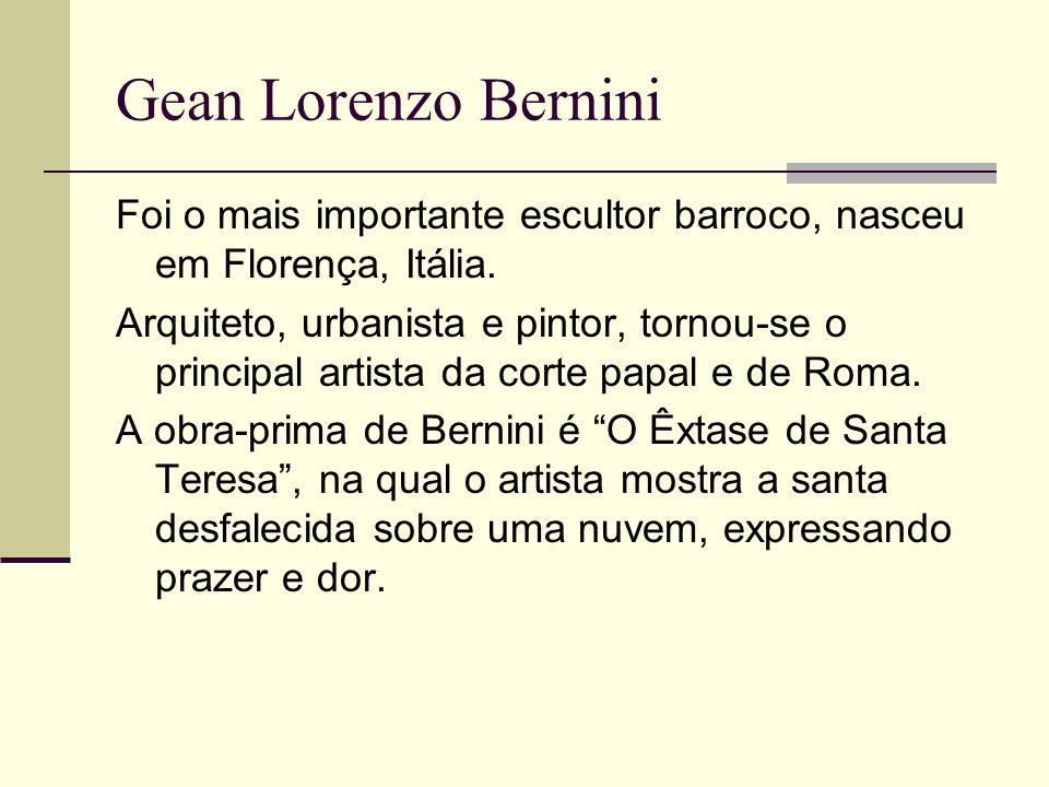 Gean Lorenzo Bernini Foi o mais importante escultor barroco, nasceu em Florença, Itália. Arquiteto, urbanista e pintor, tornou-se o principal artista