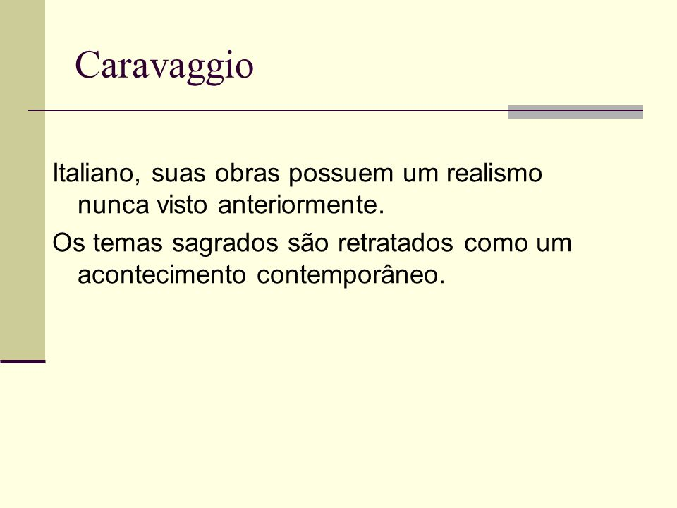 Caravaggio Italiano, suas obras possuem um realismo nunca visto anteriormente. Os temas sagrados são retratados como um acontecimento contemporâneo.