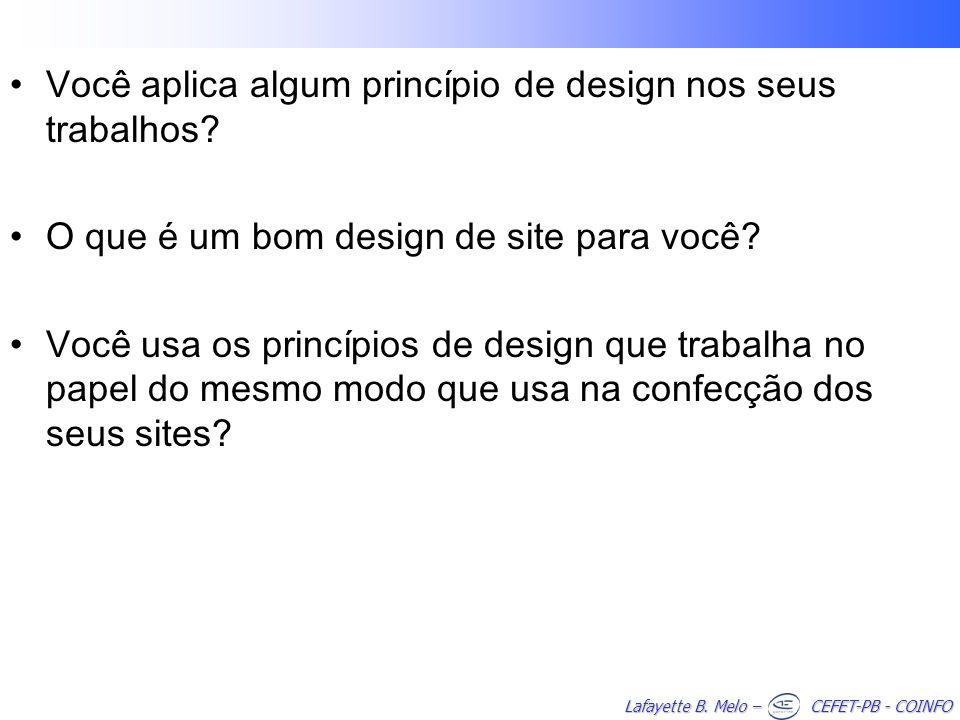 Lafayette B. Melo – CEFET-PB - COINFO Você aplica algum princípio de design nos seus trabalhos? O que é um bom design de site para você? Você usa os p