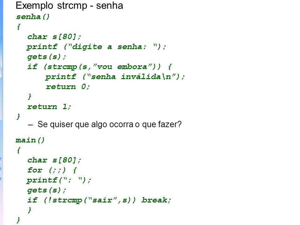 Exemplo strcmp - senha senha() { char s[80]; printf (digite a senha: ); gets(s); if (strcmp(s,vou embora)) { printf (senha inválida\n); return 0; } re