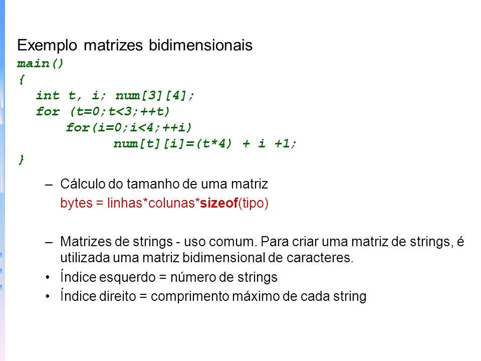 Exemplo matrizes bidimensionais main() { int t, i; num[3][4]; for (t=0;t<3;++t) for(i=0;i<4;++i) num[t][i]=(t*4) + i +1; } –Cálculo do tamanho de uma