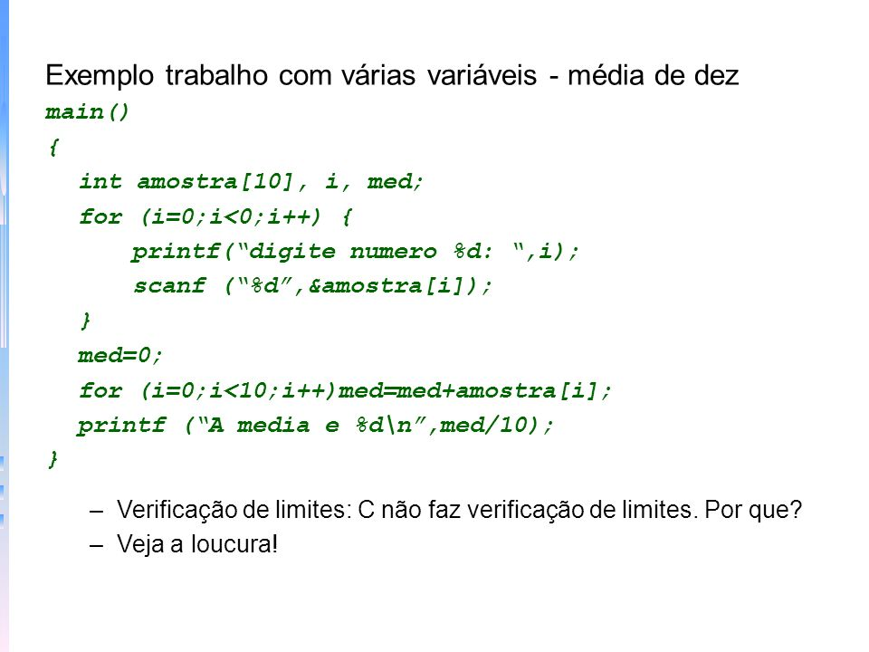 Exemplo atribuindo valores além do limite da matriz main() { int erro[10], i; for (i=0;i<100;i++)erro[i]=1; } –Matrizes são listas Exemplo matrizes são listas main() { int i; for (i=0;i<7;i++)ch[i]=A + i; } ch[0]ch[1]ch[2]ch[3]ch[4]ch[5]ch[6] A B C D E F G E daí ?