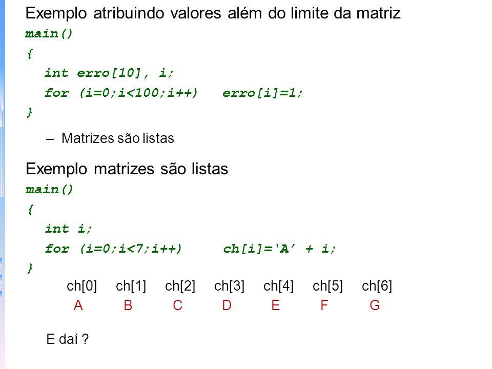 Exemplo atribuindo valores além do limite da matriz main() { int erro[10], i; for (i=0;i<100;i++)erro[i]=1; } –Matrizes são listas Exemplo matrizes sã