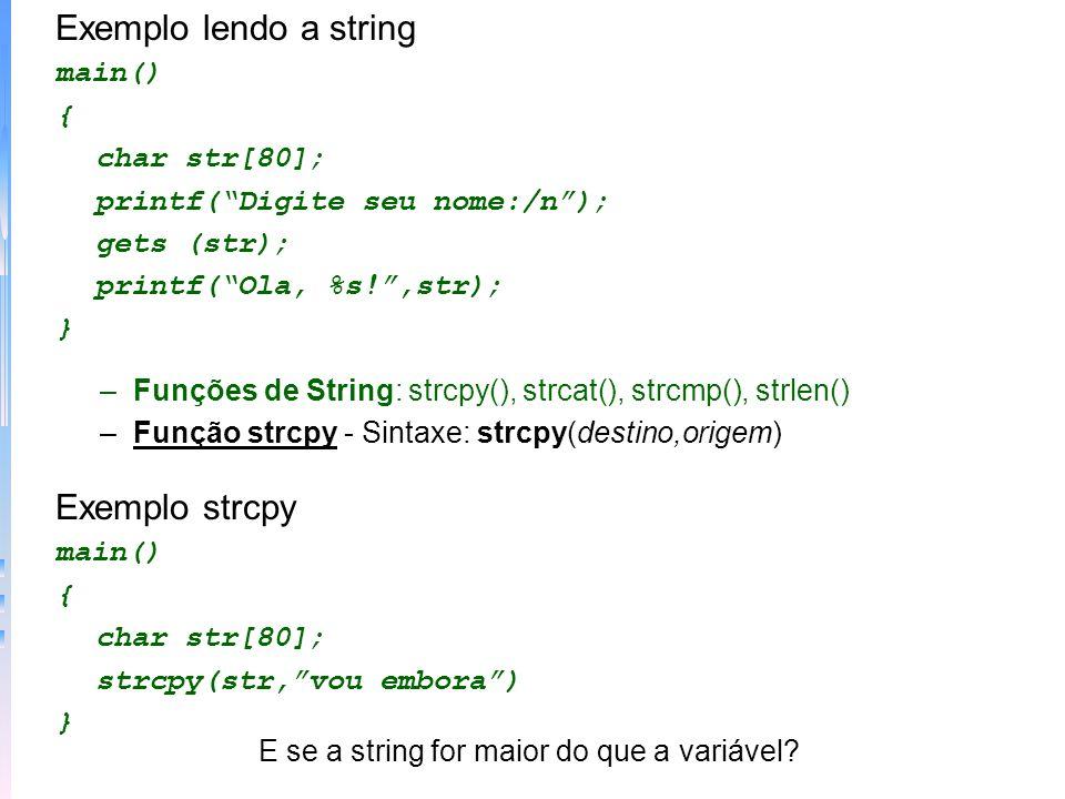–Função strcat - Sintaxe: strcat(string1,string2) Exemplo strcat main() { char primeiro[20], segundo[10]; strcpy(primeiro,estou indo); strccpy(segundo,embora); strcat(primeiro,segundo); printf(Agora %s.,primeiro); } –Função strcmp - Sintaxe:strcmp(string1,string2) Retorna 0 se as strings são iguais um número positivo se a string1 for maior do que a string2 e um número negativo se string1 for menor do que a string2