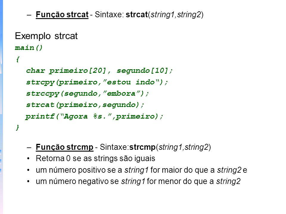 –Função strcat - Sintaxe: strcat(string1,string2) Exemplo strcat main() { char primeiro[20], segundo[10]; strcpy(primeiro,estou indo); strccpy(segundo