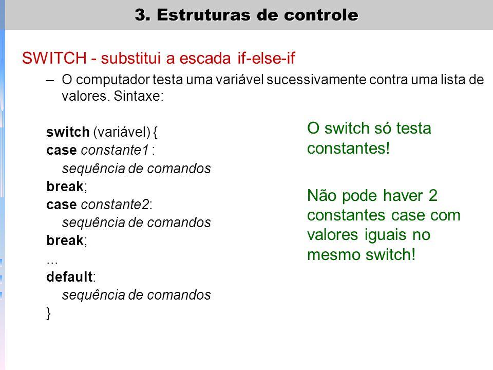 3. Estruturas de controle SWITCH - substitui a escada if-else-if –O computador testa uma variável sucessivamente contra uma lista de valores. Sintaxe: