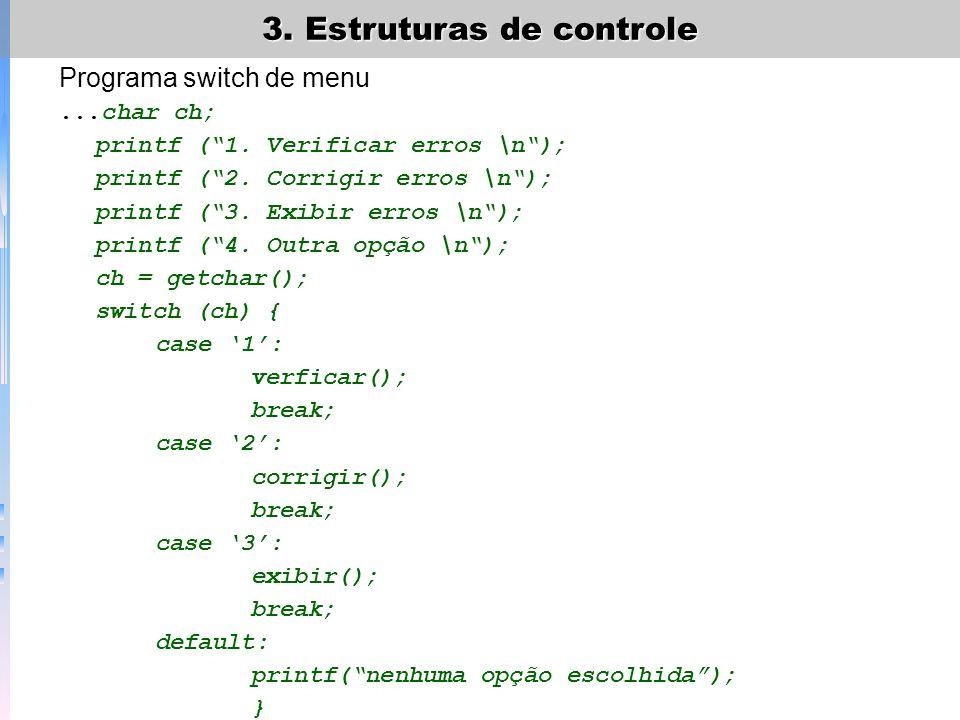 3. Estruturas de controle Programa switch de menu...char ch; printf (1. Verificar erros \n); printf (2. Corrigir erros \n); printf (3. Exibir erros \n