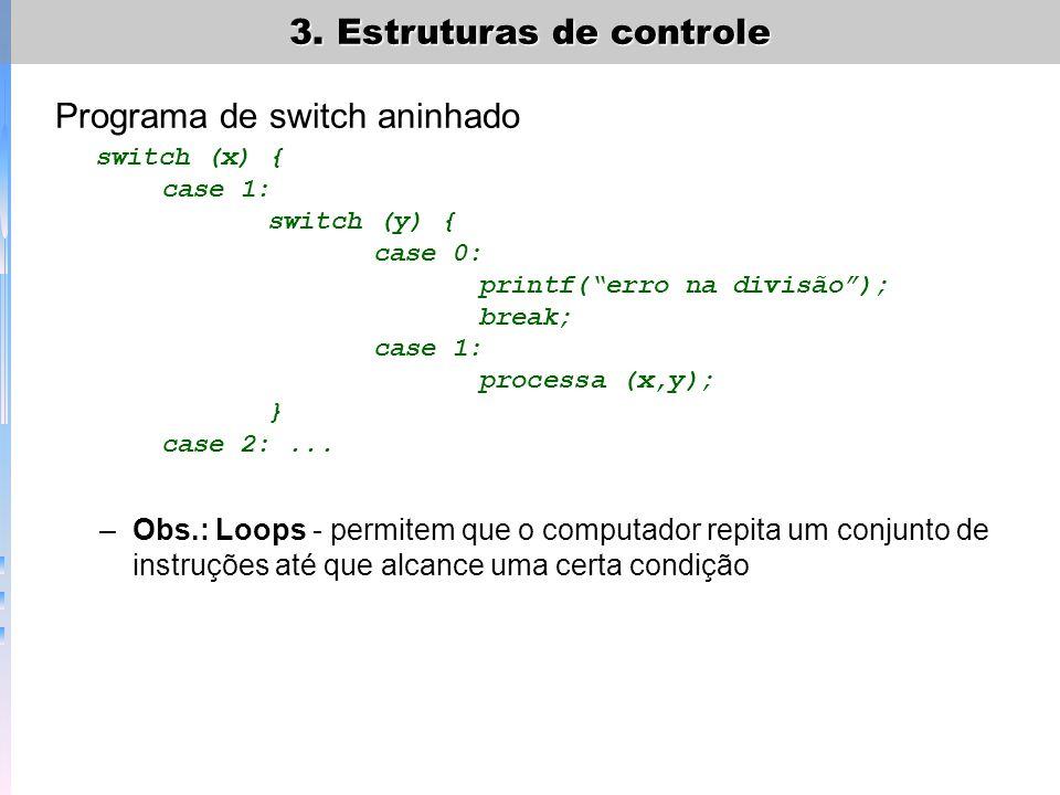 3. Estruturas de controle Programa de switch aninhado switch (x) { case 1: switch (y) { case 0: printf(erro na divisão); break; case 1: processa (x,y)