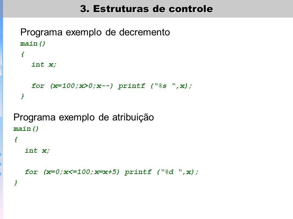 3. Estruturas de controle Programa exemplo de decremento main() { int x; for (x=100;x>0;x--) printf (%s,x); } Programa exemplo de atribuição main() {