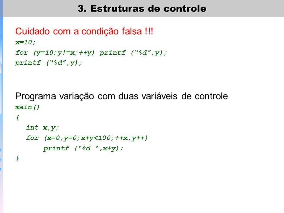 3. Estruturas de controle Cuidado com a condição falsa !!! x=10; for (y=10;y!=x;++y) printf (%d,y); printf (%d,y); Programa variação com duas variávei
