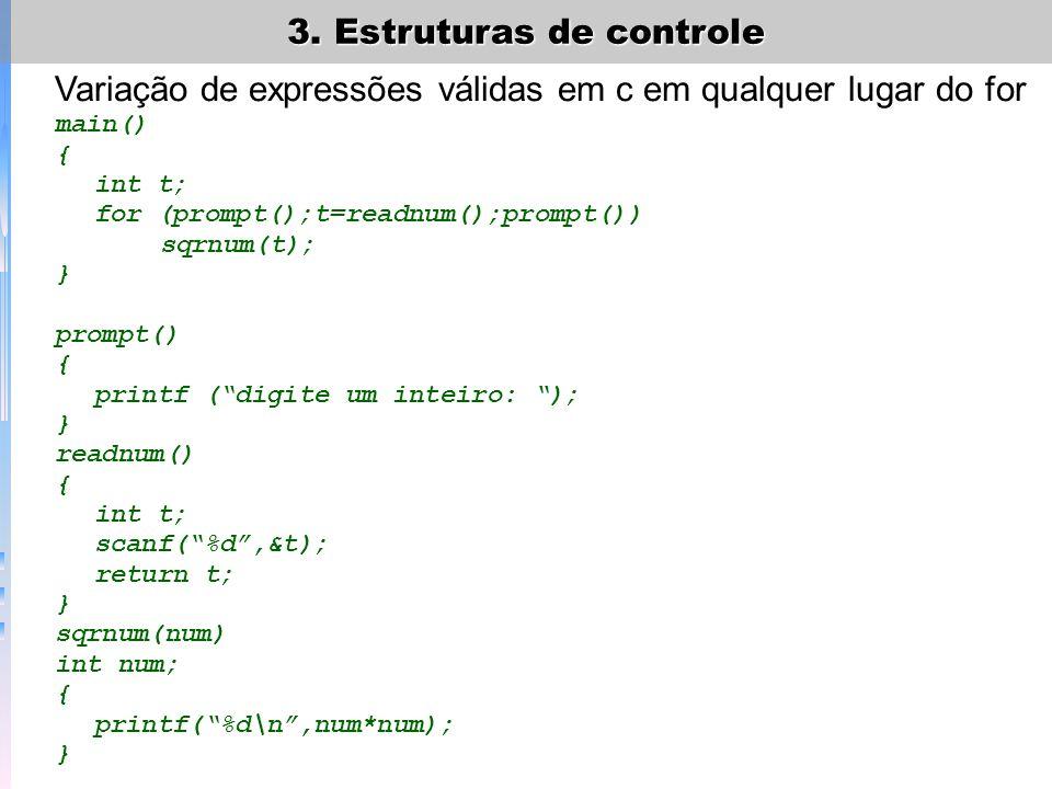 3. Estruturas de controle Variação de expressões válidas em c em qualquer lugar do for main() { int t; for (prompt();t=readnum();prompt()) sqrnum(t);