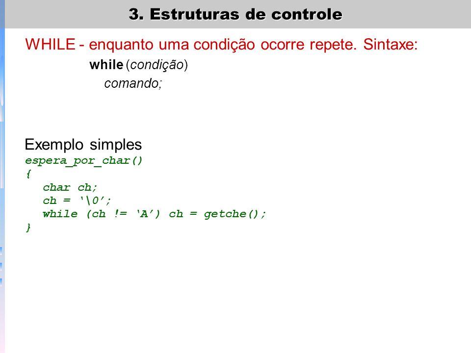 3. Estruturas de controle WHILE - enquanto uma condição ocorre repete. Sintaxe: while (condição) comando; Exemplo simples espera_por_char() { char ch;
