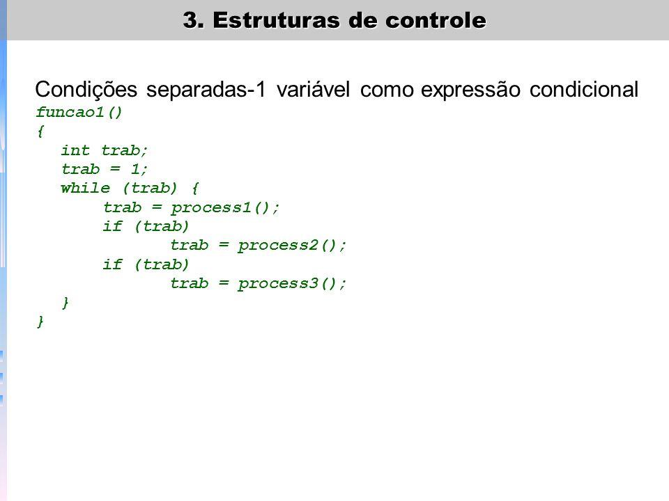 3. Estruturas de controle Condições separadas-1 variável como expressão condicional funcao1() { int trab; trab = 1; while (trab) { trab = process1();