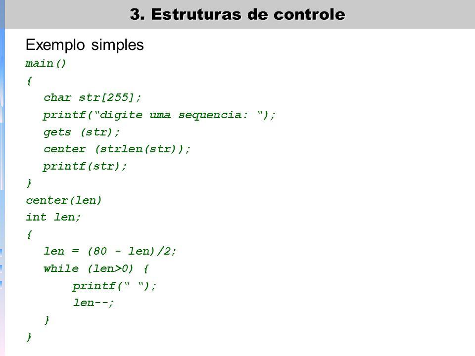 3. Estruturas de controle Exemplo simples main() { char str[255]; printf(digite uma sequencia: ); gets (str); center (strlen(str)); printf(str); } cen