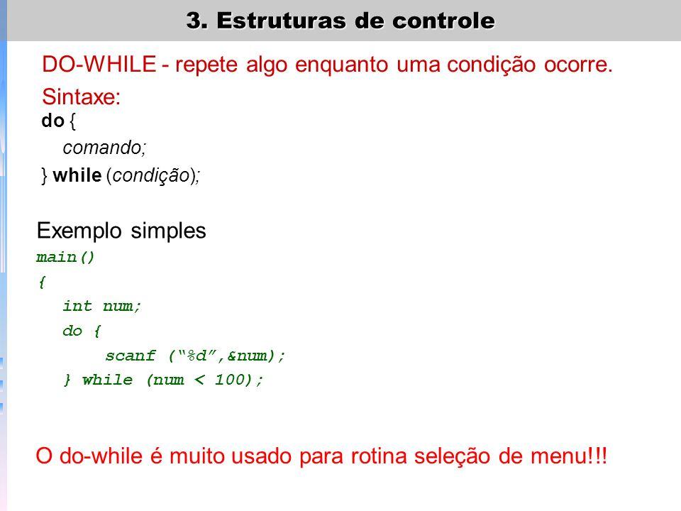 3. Estruturas de controle DO-WHILE - repete algo enquanto uma condição ocorre. Sintaxe: do { comando; } while (condição); Exemplo simples main() { int