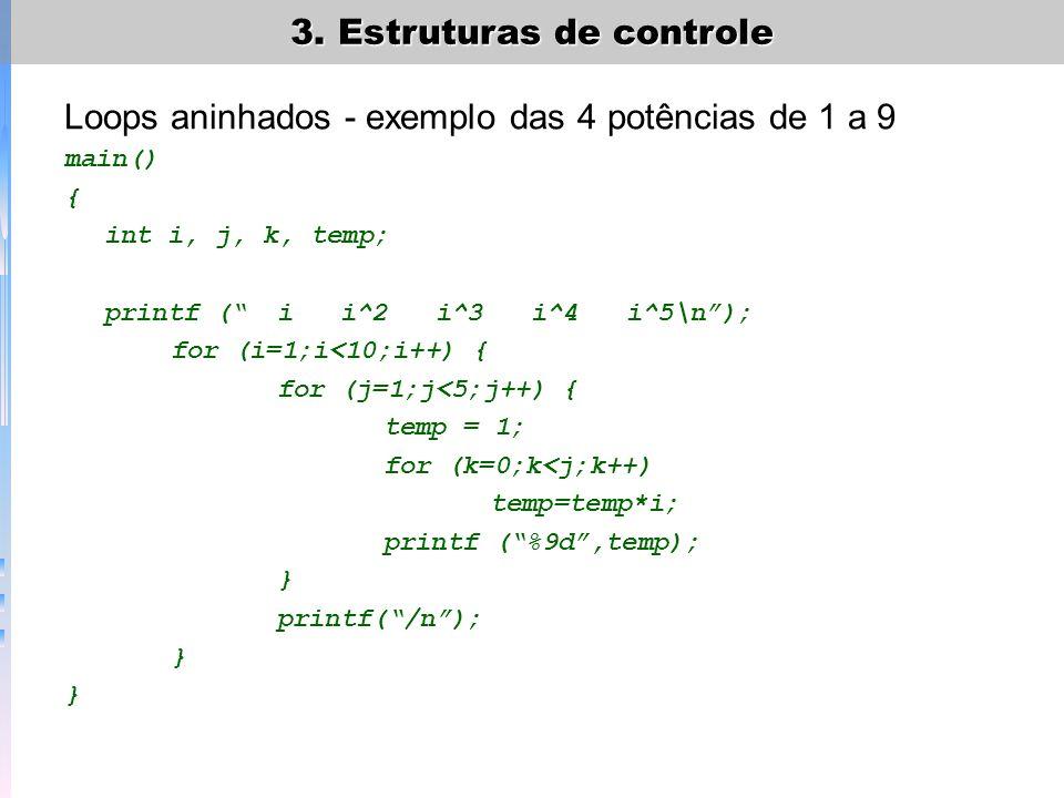 3. Estruturas de controle Loops aninhados - exemplo das 4 potências de 1 a 9 main() { int i, j, k, temp; printf (i i^2 i^3 i^4 i^5\n); for (i=1;i<10;i
