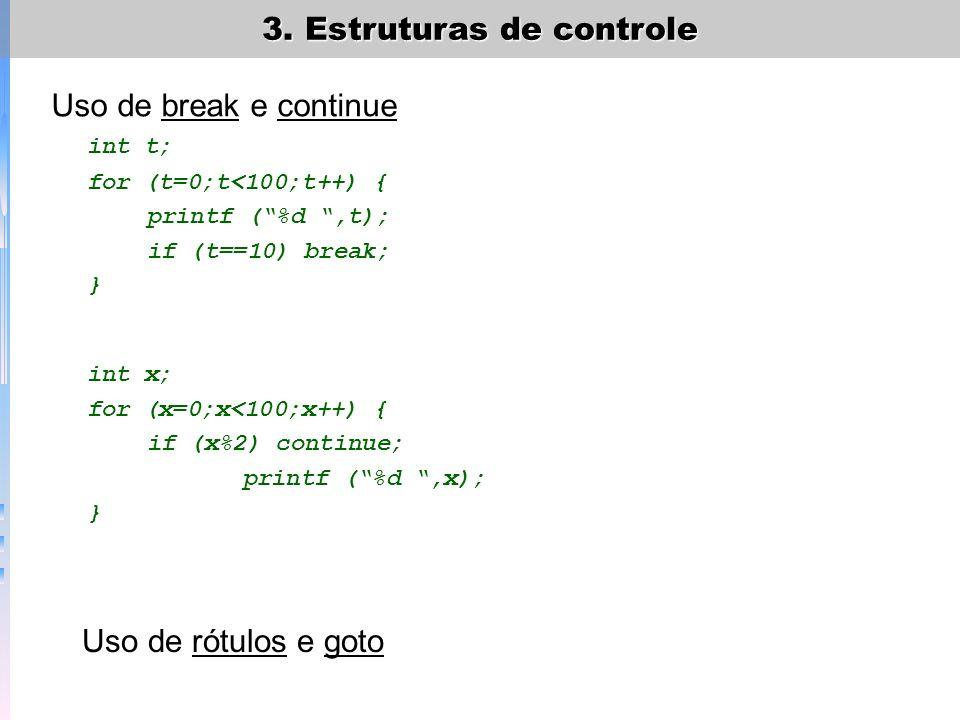 3. Estruturas de controle Uso de break e continue int t; for (t=0;t<100;t++) { printf (%d,t); if (t==10) break; } int x; for (x=0;x<100;x++) { if (x%2