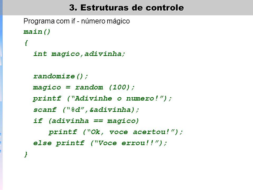 3. Estruturas de controle Programa com if - número mágico main() { int magico,adivinha; randomize(); magico = random (100); printf (Adivinhe o numero!