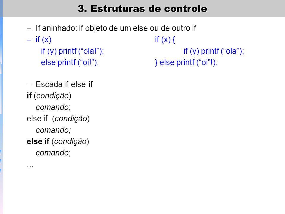 3. Estruturas de controle –If aninhado: if objeto de um else ou de outro if –if (x)if (x) { if (y) printf (ola!);if (y) printf (ola); else printf (oi!