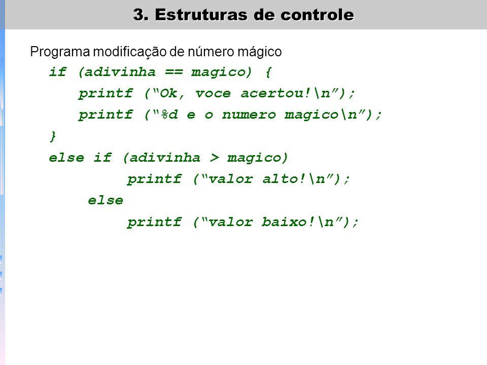 3. Estruturas de controle Programa modificação de número mágico if (adivinha == magico) { printf (Ok, voce acertou!\n); printf (%d e o numero magico\n