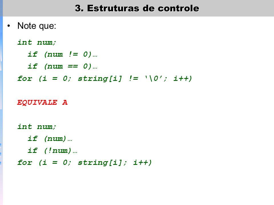 3. Estruturas de controle Note que: int num; if (num != 0)… if (num == 0)… for (i = 0; string[i] != \0; i++) EQUIVALE A int num; if (num)… if (!num)…