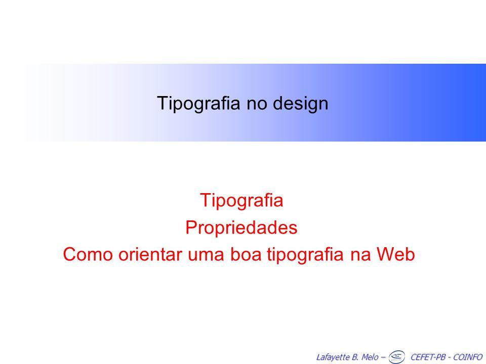 Lafayette B. Melo – CEFET-PB - COINFO Tipografia no design Tipografia Propriedades Como orientar uma boa tipografia na Web