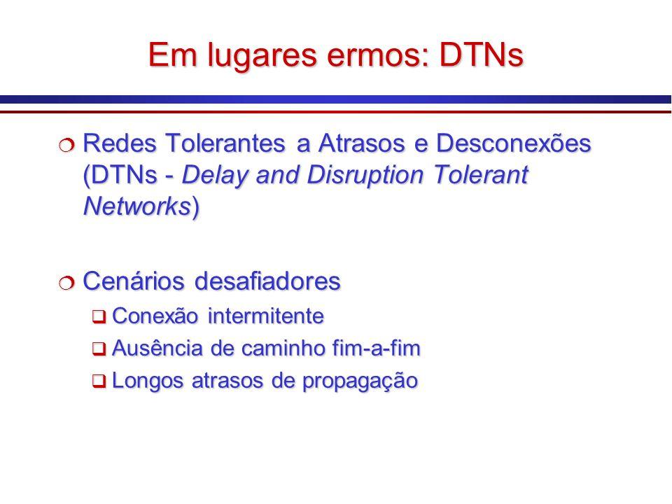Em lugares ermos: DTNs Redes Tolerantes a Atrasos e Desconexões (DTNs - Delay and Disruption Tolerant Networks) Redes Tolerantes a Atrasos e Desconexões (DTNs - Delay and Disruption Tolerant Networks) Cenários desafiadores Cenários desafiadores Conexão intermitente Conexão intermitente Ausência de caminho fim-a-fim Ausência de caminho fim-a-fim Longos atrasos de propagação Longos atrasos de propagação Redes Tolerantes a Atrasos e Desconexões (DTNs - Delay and Disruption Tolerant Networks) Redes Tolerantes a Atrasos e Desconexões (DTNs - Delay and Disruption Tolerant Networks) Cenários desafiadores Cenários desafiadores Conexão intermitente Conexão intermitente Ausência de caminho fim-a-fim Ausência de caminho fim-a-fim Longos atrasos de propagação Longos atrasos de propagação