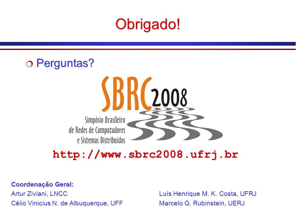 Obrigado! Perguntas? Perguntas? http://www.sbrc2008.ufrj.brhttp://www.sbrc2008.ufrj.br Coordenação Geral: Artur Ziviani, LNCCLuís Henrique M. K. Costa