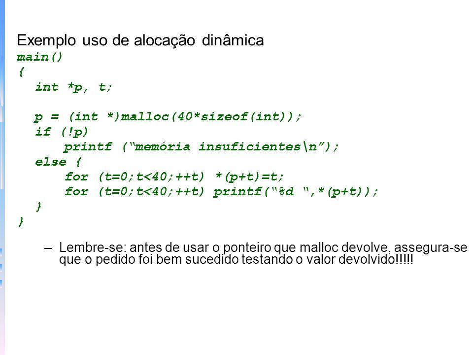 Exemplo uso de alocação dinâmica main() { int *p, t; p = (int *)malloc(40*sizeof(int)); if (!p) printf (memória insuficientes\n); else { for (t=0;t<40