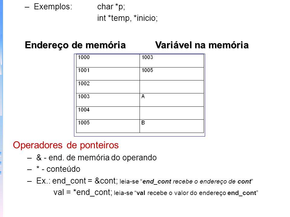 –Ex.: val = *end_cont; leia-se val recebe o valor do endereço end_cont Exemplo ponteiro imprime main() { int *end_cont, cont, val; cont = 100; end_cont = &cont; val = *end_cont; printf (%d,val); } –Uso do tipo: Atribuimos valores indiretos, mas como sabemos que o compilador transfere o número adequado de bytes para qualquer atribuição que use ponteiro.