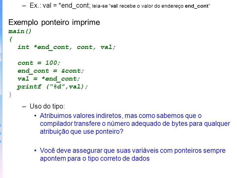–Ex.: val = *end_cont; leia-se val recebe o valor do endereço end_cont Exemplo ponteiro imprime main() { int *end_cont, cont, val; cont = 100; end_con