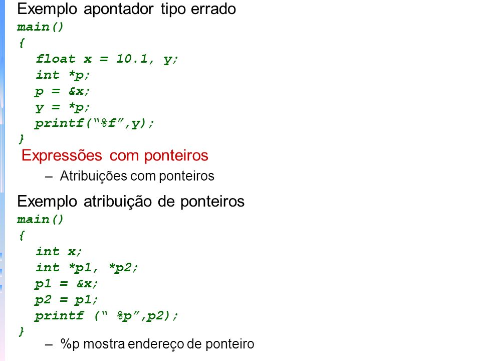 –Problemas com ponteiros ponteiros perdidos o problema em si não é o ponteiro lendo / gravando em posições desconhecidas Há alguns erros que são comuns: Exemplo erro ponteiro não inicializado main() { int x, *p; x = 10; *p = x; } Exemplo erro ponteiro interpretação main() { int x, *p; x = 10; p = x; printf (%d,*p); }
