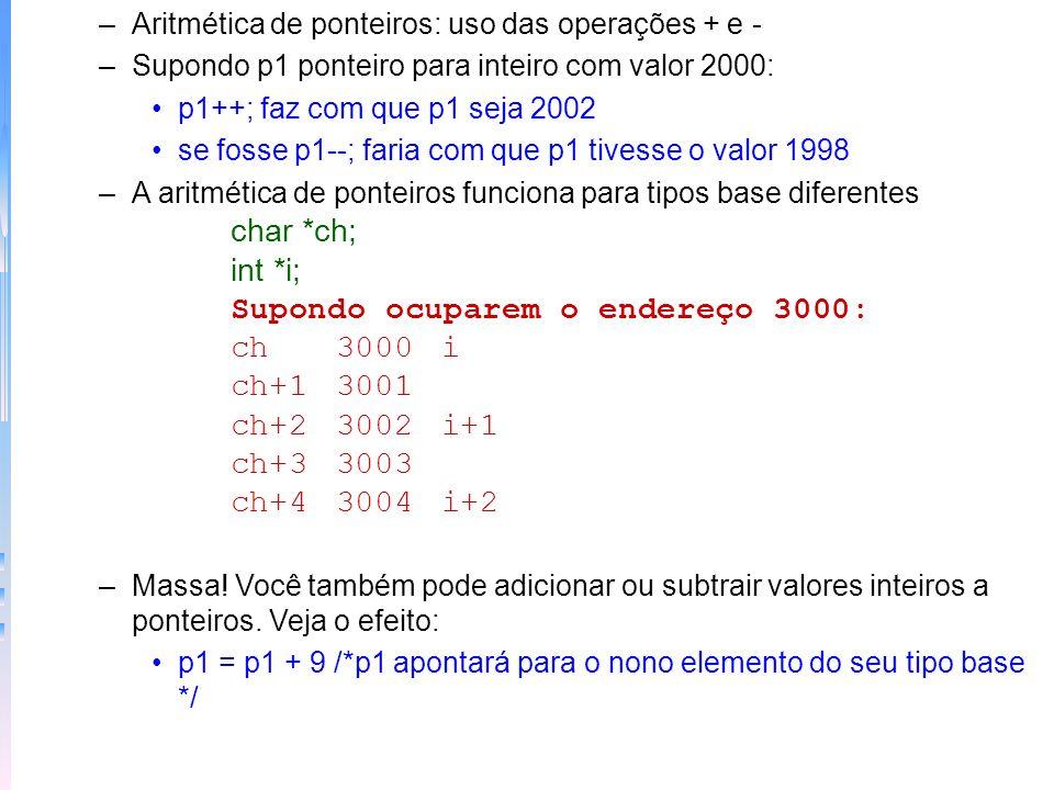 –Comparações de ponteiros: if (p<q) printf (p aponta para uma posição inferior\n); Uso: quando 2 ponteiro apontam para um mesmo objeto –Exemplo de dump: os ponteiros podem ser usados para o exame do conteúdo de memória Ponteiros e matrizes –No programa abaixo entenda que o nome de uma matriz sem índice é o endereço do início da matriz Exemplo relacionamento entre ponteiros e matrizes char str[80], *p; char *p1; p1 = str; posso colocar str[4] ou *(p1+4); –A aritmética de ponteiros pode ser mais rápida do que a indexação de matrizes!!!