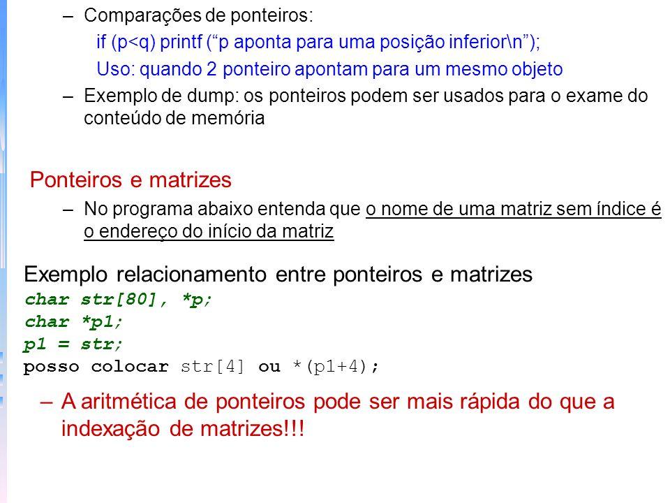 Exemplo indexação com matrizes main() { char str[80]; int i; printf(digite uma string em minúsculas: ); gets (str); printf (transformei para: ); for (i=0;str[i];i++) printf (%c,tolower(str[i]); } Exemplo acesso com ponteiros main() { char str[80], *p; printf(digite uma string em minúsculas: ); gets (str); printf (transformei para: ); p = str; while (*p) printf (%c,tolower(*p++)) } –Acesso aleatório é melhor a indexação