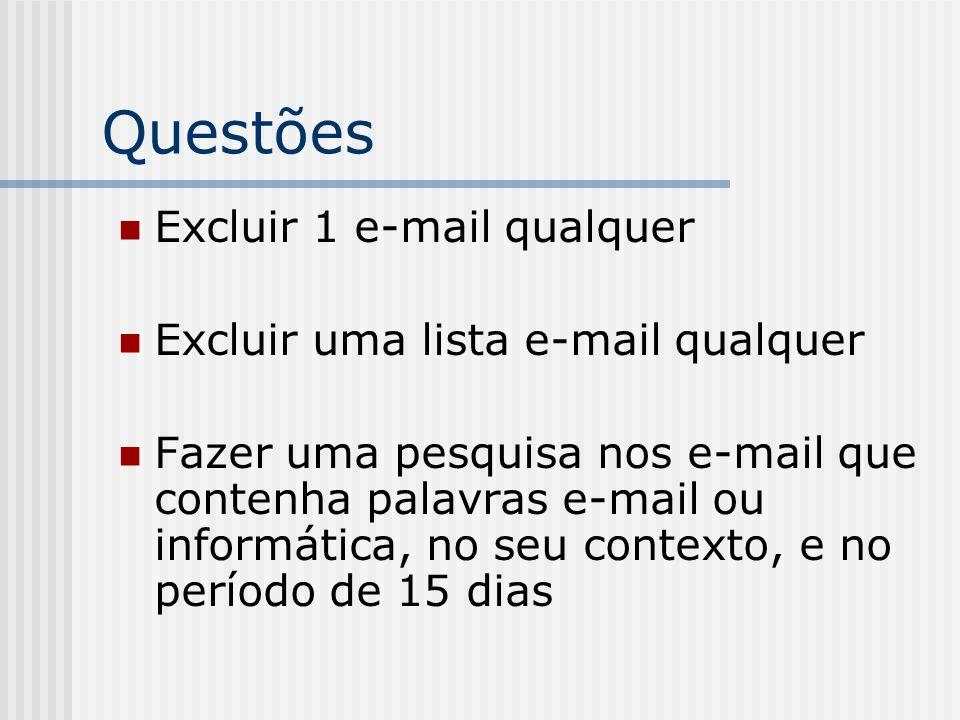 Questões Excluir 1 e-mail qualquer Excluir uma lista e-mail qualquer Fazer uma pesquisa nos e-mail que contenha palavras e-mail ou informática, no seu contexto, e no período de 15 dias