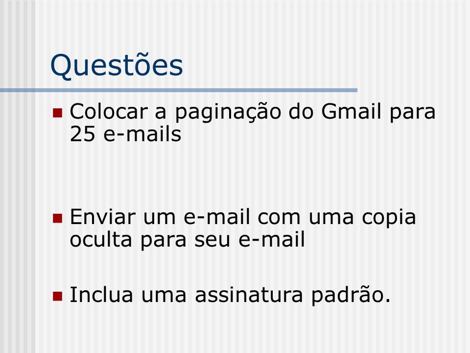 Questões Colocar a paginação do Gmail para 25 e-mails Enviar um e-mail com uma copia oculta para seu e-mail Inclua uma assinatura padrão.
