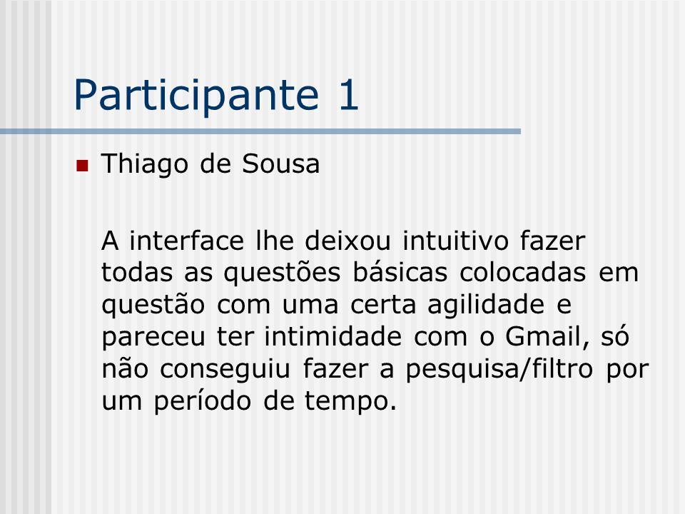 Participante 1 Thiago de Sousa A interface lhe deixou intuitivo fazer todas as questões básicas colocadas em questão com uma certa agilidade e pareceu ter intimidade com o Gmail, só não conseguiu fazer a pesquisa/filtro por um período de tempo.