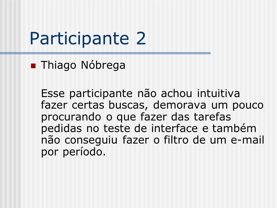 Participante 2 Thiago Nóbrega Esse participante não achou intuitiva fazer certas buscas, demorava um pouco procurando o que fazer das tarefas pedidas no teste de interface e também não conseguiu fazer o filtro de um e-mail por período.