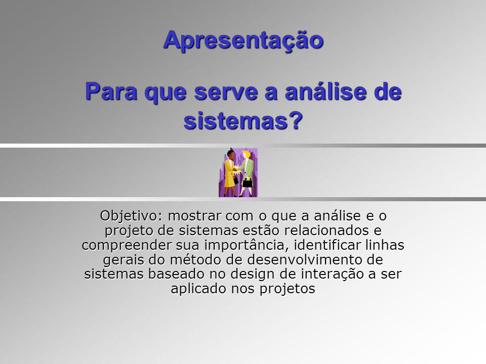 Apresentação Para que serve a análise de sistemas? Objetivo: mostrar com o que a análise e o projeto de sistemas estão relacionados e compreender sua