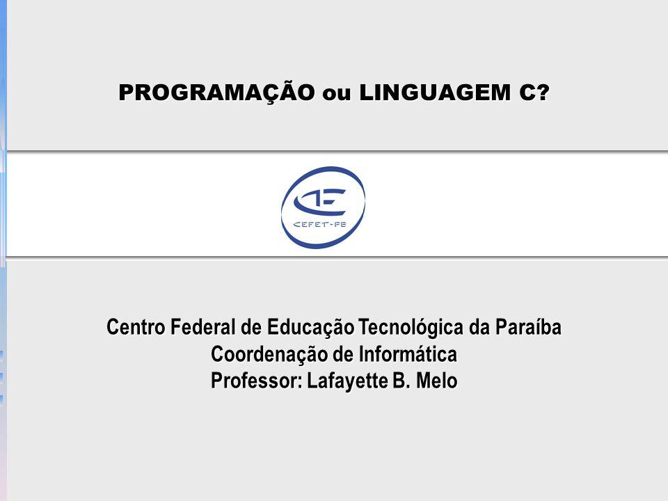 PROGRAMAÇÃO ou LINGUAGEM C? Centro Federal de Educação Tecnológica da Paraíba Coordenação de Informática Professor: Lafayette B. Melo