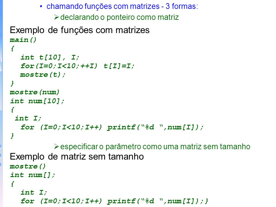 chamando funções com matrizes - 3 formas: declarando o ponteiro como matriz Exemplo de funções com matrizes main() { int t[10], I; for(I=0;I<10;++I) t