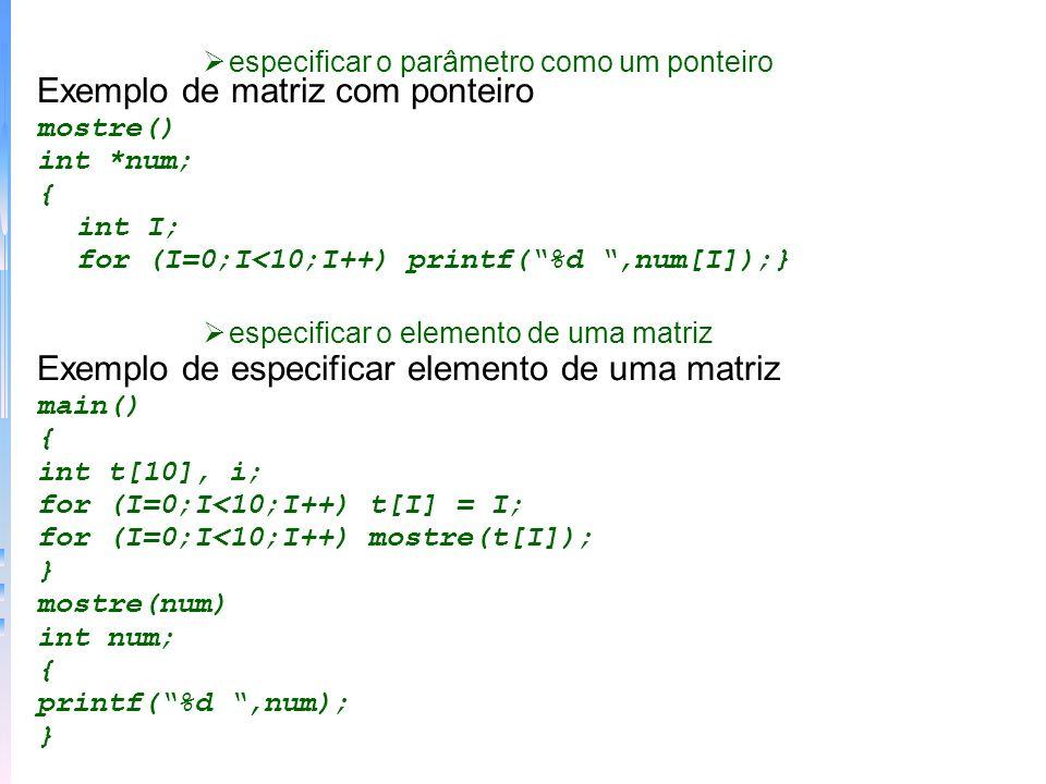 especificar o parâmetro como um ponteiro Exemplo de matriz com ponteiro mostre() int *num; { int I; for (I=0;I<10;I++) printf(%d,num[I]);} especificar