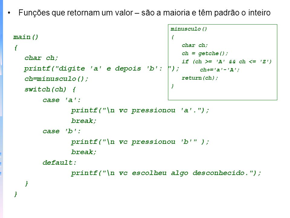 Funções que retornam um valor – são a maioria e têm padrão o inteiro main() { char ch; printf(