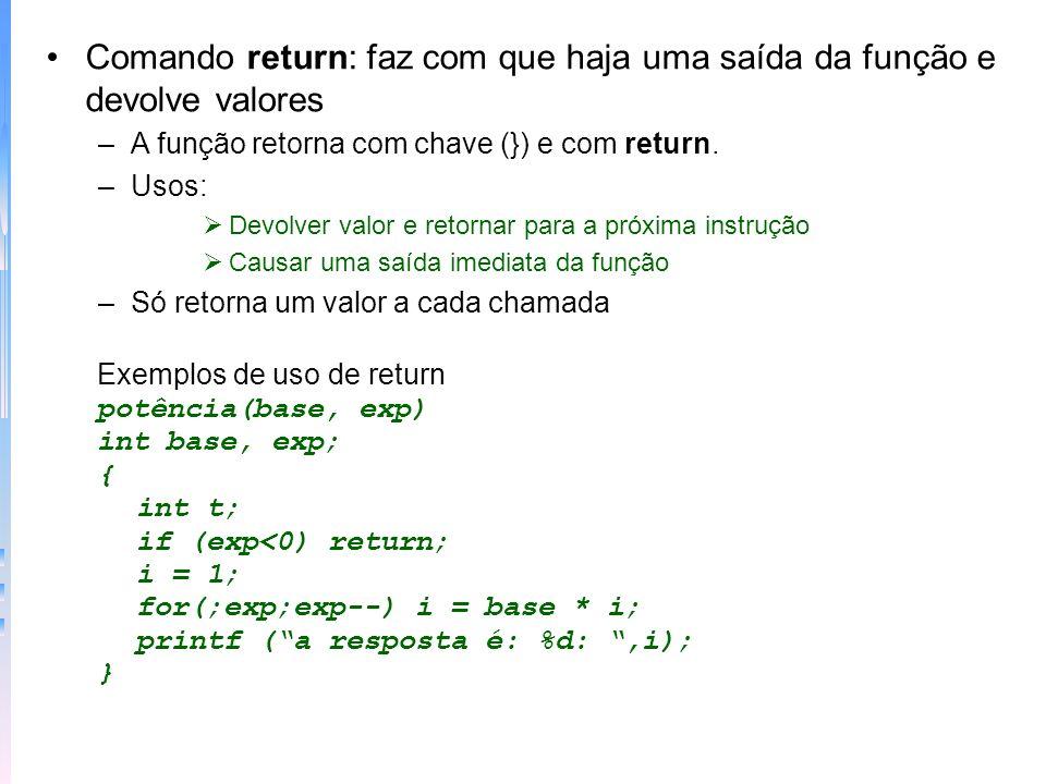 C usa argumentos e passagem por valores Exemplo passando constante main() { printf (%d %d %d\n, abs(0),abs(-3),abs(10)); } abs(x) int x; { return((x < 0?-x:x); } Exemplo passando argumentos main() { int enpontos; while (1) { printf((0 para terminar) pontos = ); scanf(%d&enpontos); if (!enpontos) break; else bar(enpontos); } bar(pontos) int pontos; { int j; for (j=1;j<=pontos;j++) printf(\xCD); printf(\n); }